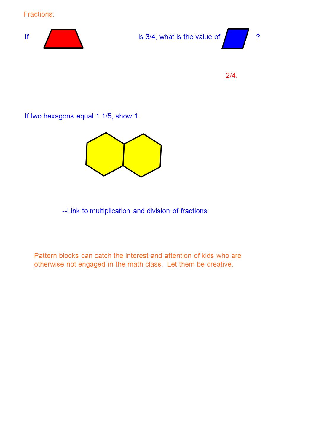 Fractions: If is 3/4, what is the value of 2/4. If two hexagons equal 1 1/5, show 1. --Link to multiplication and division of fractions.