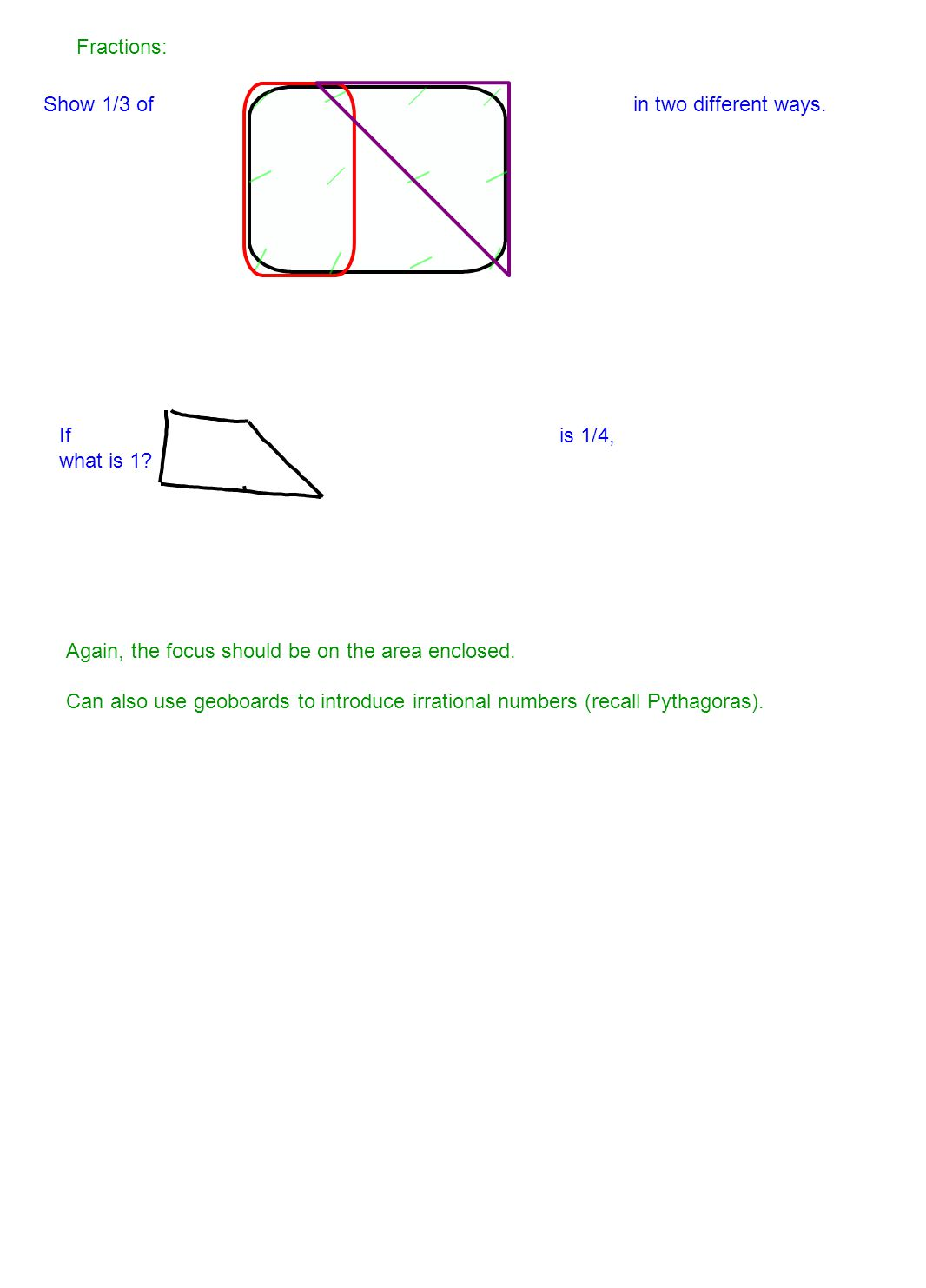 Fractions: Show 1/3 of in two different ways. If is 1/4, what is 1 Again, the focus should be on the area enclosed.