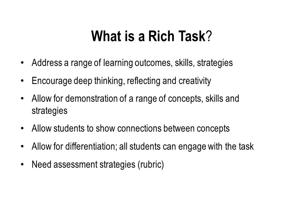 What is a Rich Task Address a range of learning outcomes, skills, strategies. Encourage deep thinking, reflecting and creativity.
