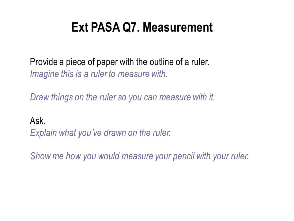 Ext PASA Q7. Measurement Provide a piece of paper with the outline of a ruler. Imagine this is a ruler to measure with.