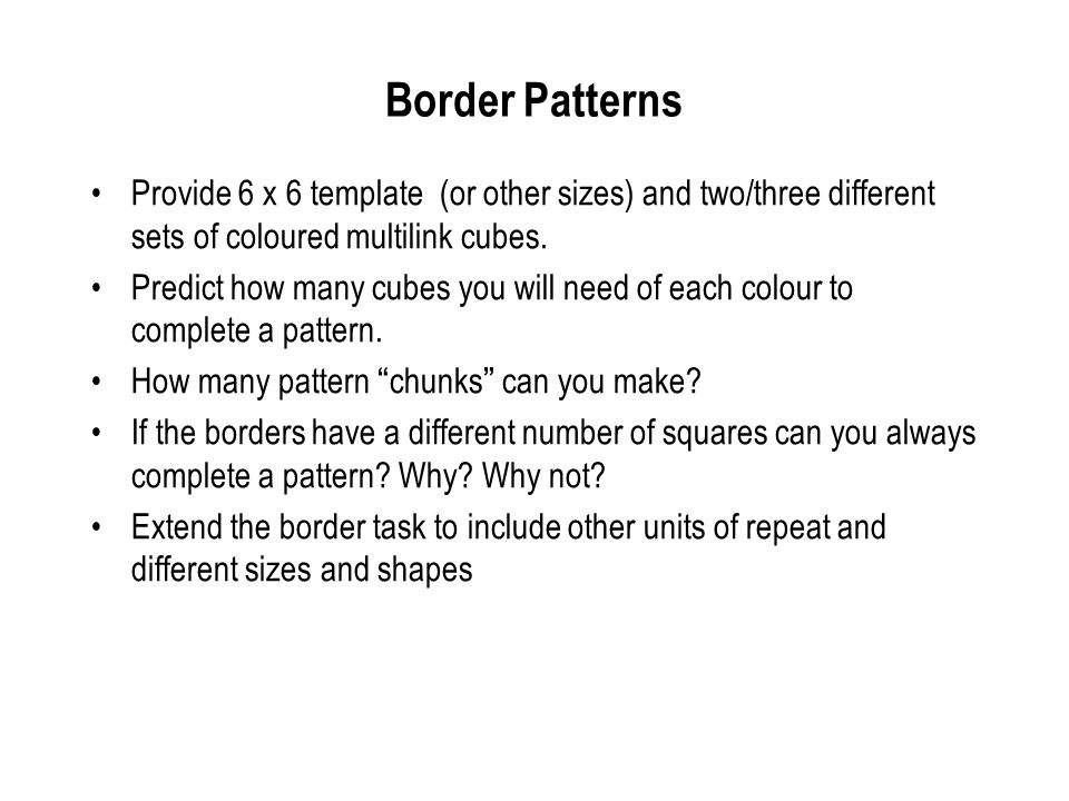 Border Patterns Provide 6 x 6 template (or other sizes) and two/three different sets of coloured multilink cubes.