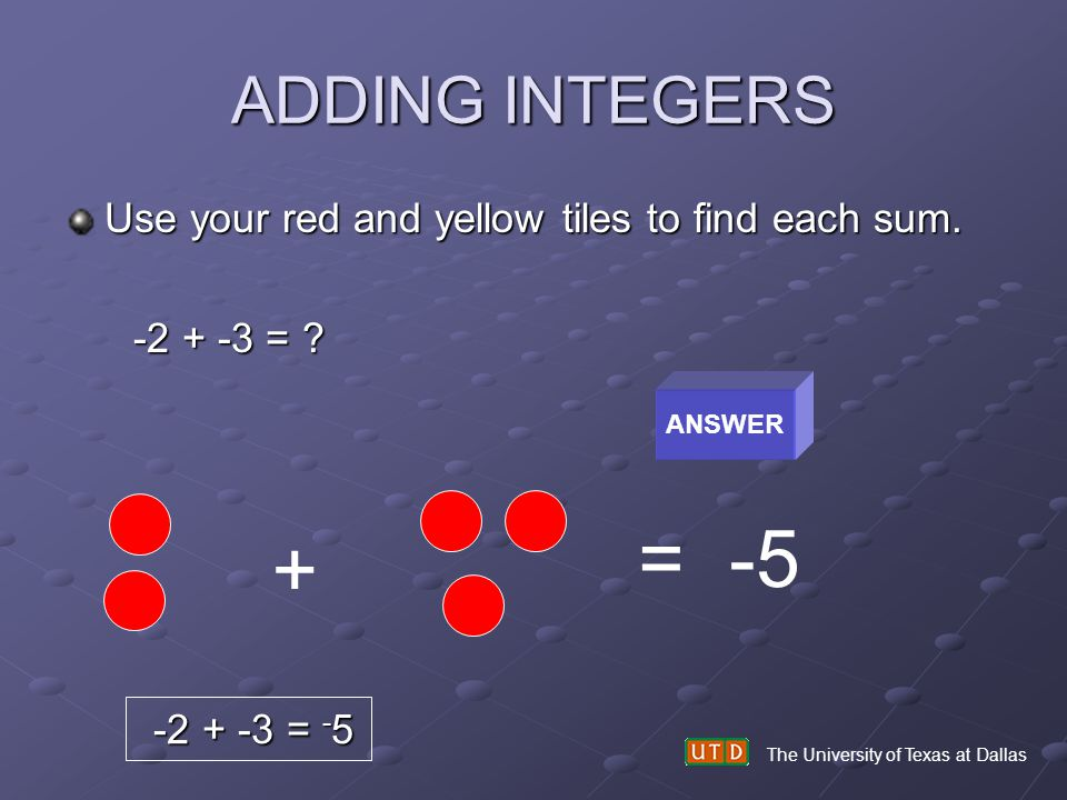 = -5 + ADDING INTEGERS Use your red and yellow tiles to find each sum.