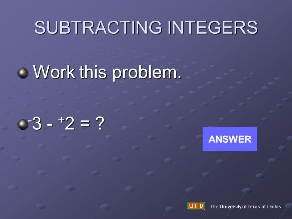 SUBTRACTING INTEGERS Work this problem. -3 - +2 = ANSWER