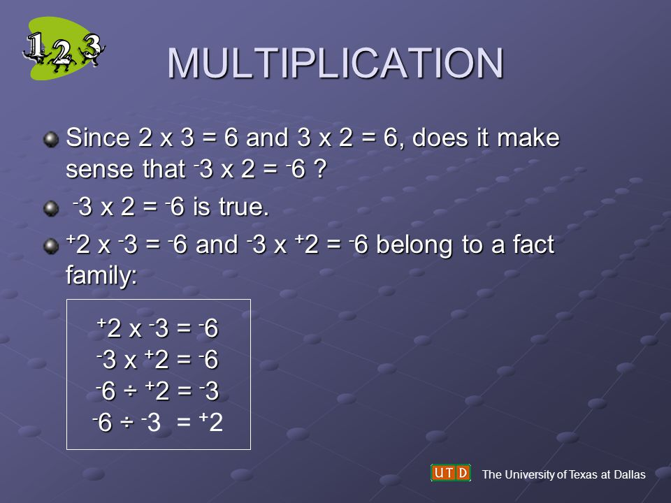 MULTIPLICATION Since 2 x 3 = 6 and 3 x 2 = 6, does it make sense that -3 x 2 = -6 -3 x 2 = -6 is true.