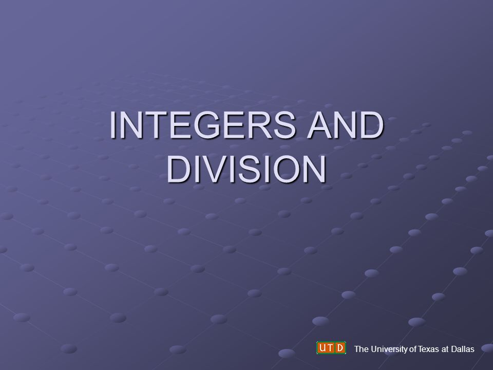 INTEGERS AND DIVISION The University of Texas at Dallas