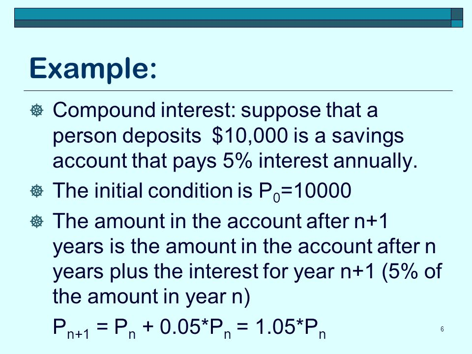 Example: Compound interest: suppose that a person deposits $10,000 is a savings account that pays 5% interest annually.