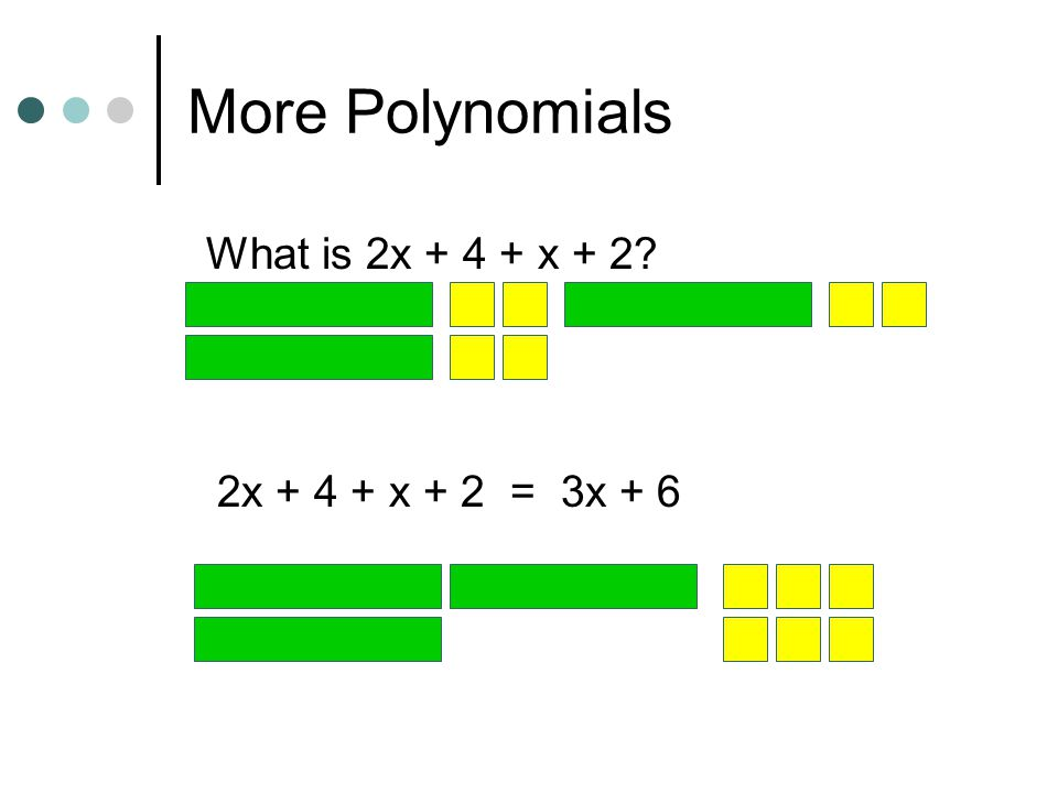 More Polynomials What is 2x + 4 + x + 2 2x + 4 + x + 2 = 3x + 6
