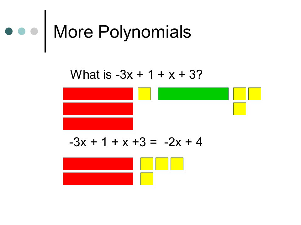 More Polynomials What is -3x + 1 + x + 3 -3x + 1 + x +3 = -2x + 4