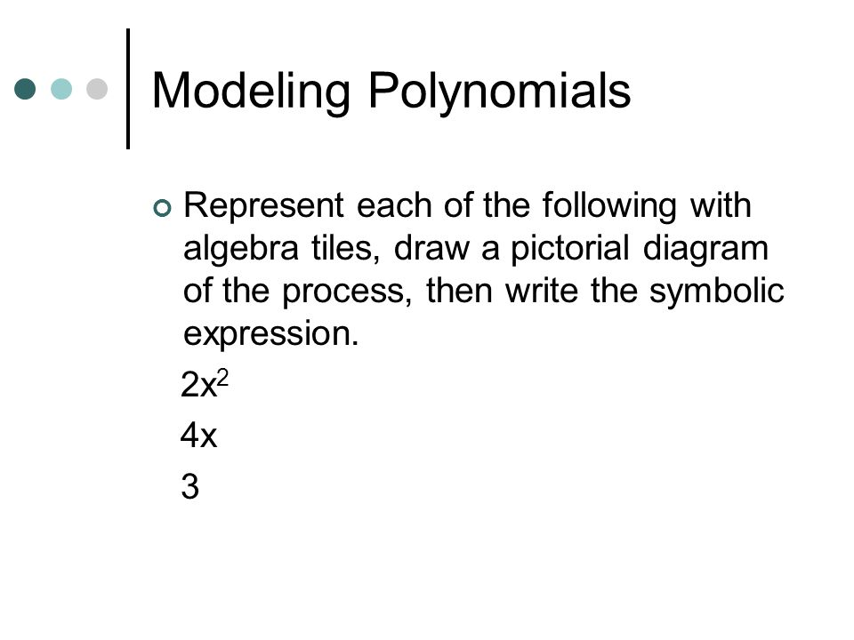 Modeling Polynomials Represent each of the following with algebra tiles, draw a pictorial diagram of the process, then write the symbolic expression.