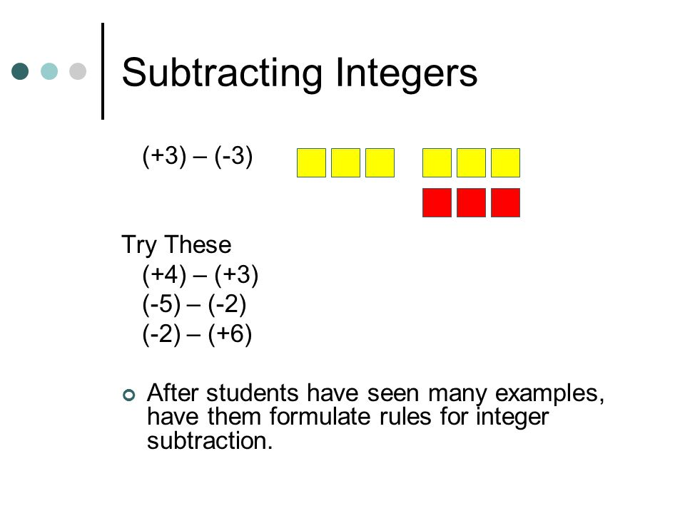 Subtracting Integers (+3) – (-3) Try These (+4) – (+3) (-5) – (-2)