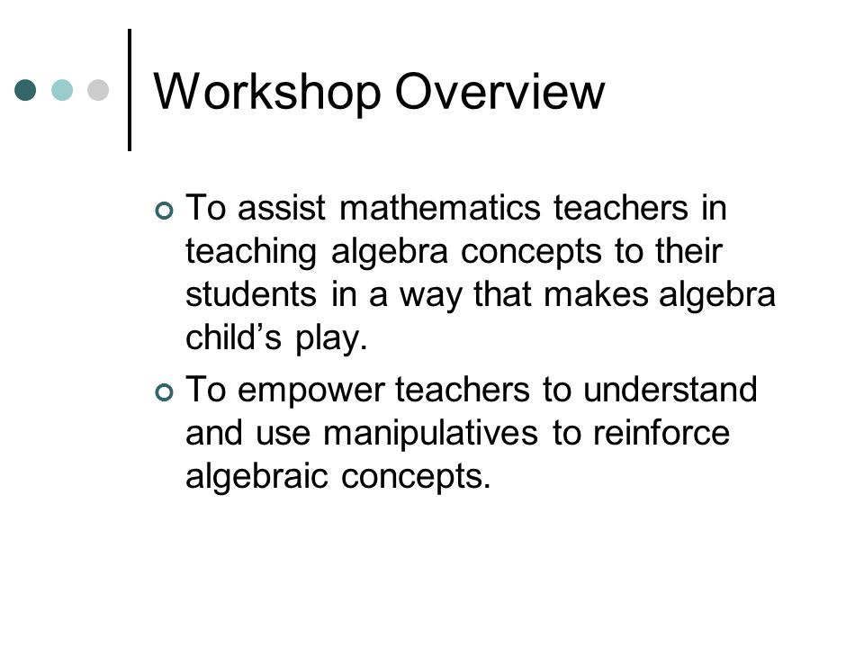 Workshop Overview To assist mathematics teachers in teaching algebra concepts to their students in a way that makes algebra child's play.
