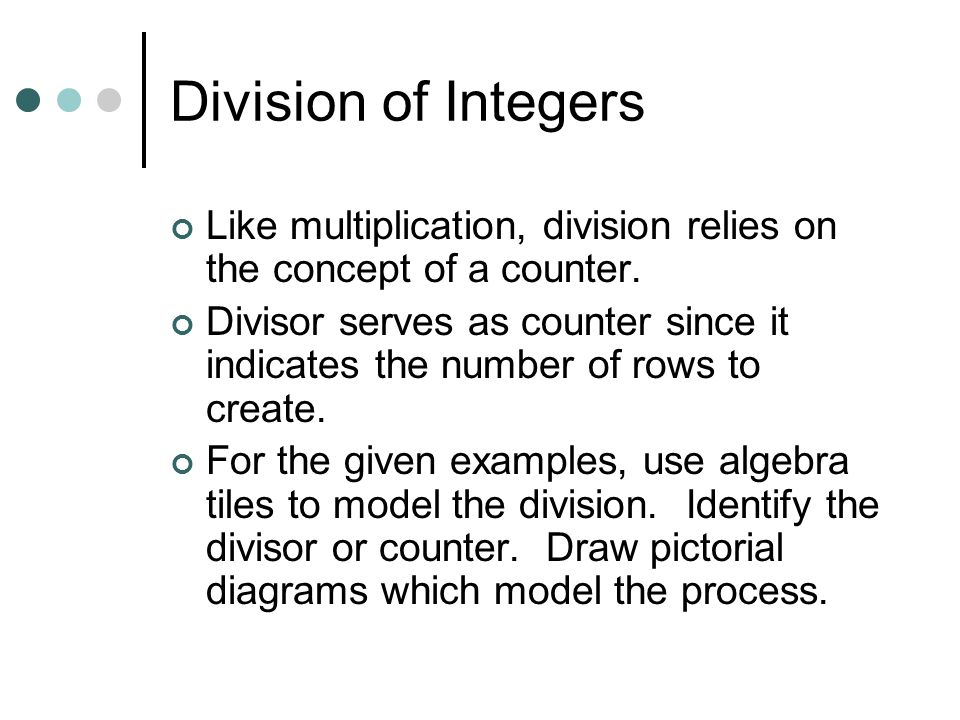 Division of Integers Like multiplication, division relies on the concept of a counter.