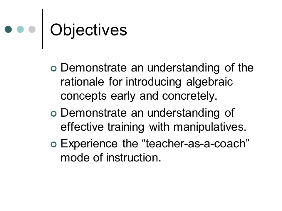 Objectives Demonstrate an understanding of the rationale for introducing algebraic concepts early and concretely.