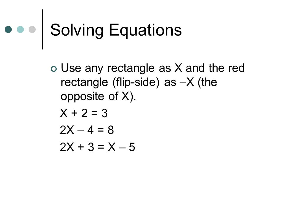 Solving Equations Use any rectangle as X and the red rectangle (flip-side) as –X (the opposite of X).
