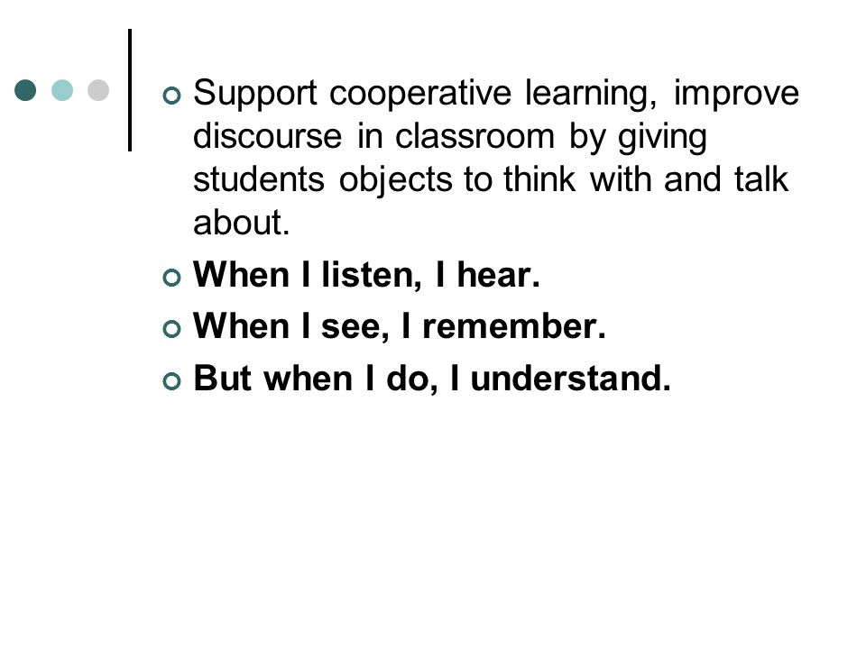 Support cooperative learning, improve discourse in classroom by giving students objects to think with and talk about.