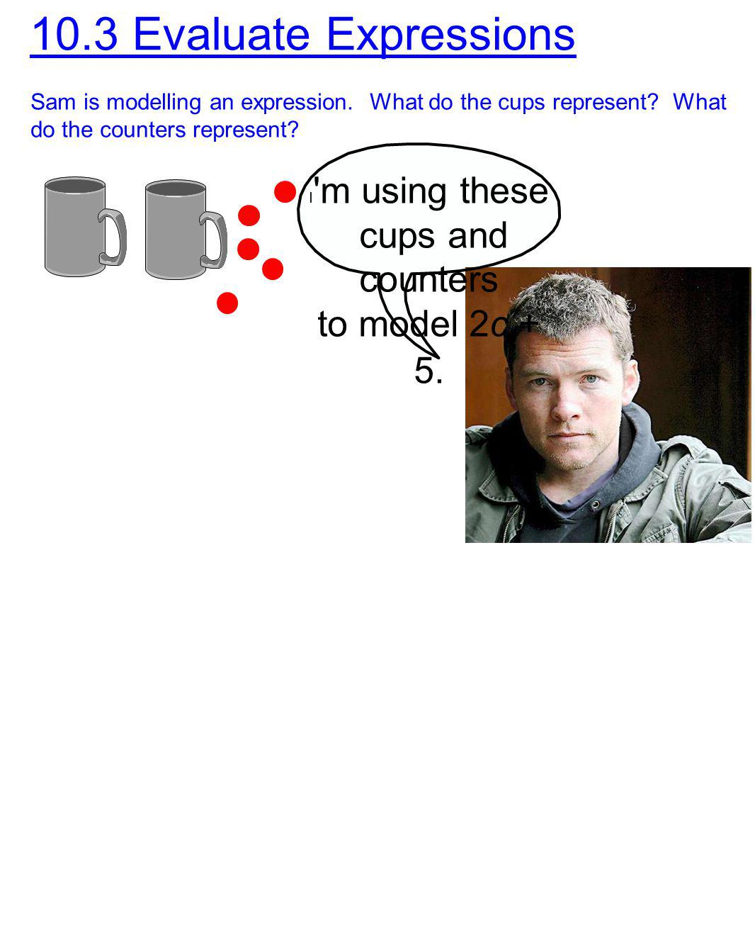 10.3 Evaluate Expressions cups and counters to model 2c + 5.