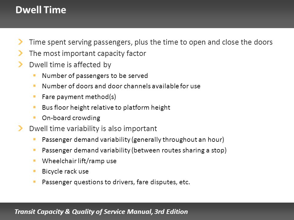 Dwell Time Time spent serving passengers, plus the time to open and close the doors. The most important capacity factor.