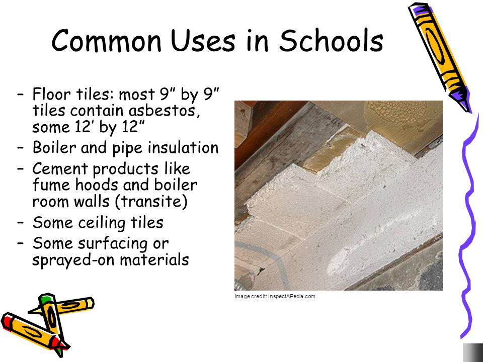 Common Uses in Schools Floor tiles: most 9 by 9 tiles contain asbestos, some 12' by 12 Boiler and pipe insulation.