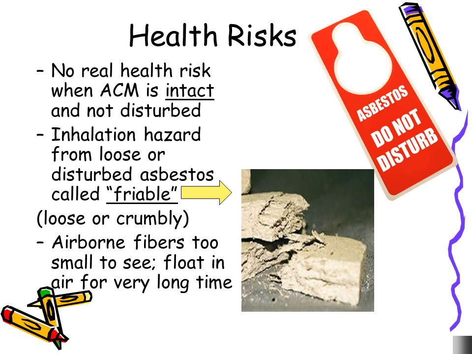 Health Risks No real health risk when ACM is intact and not disturbed