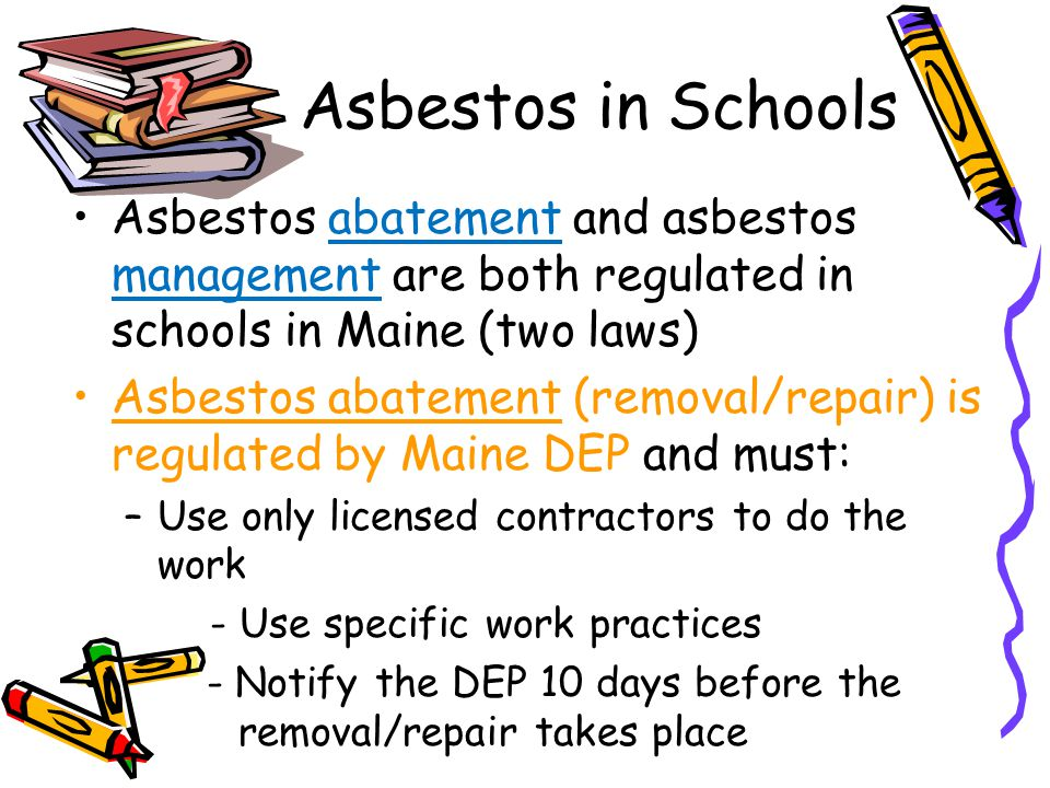 Asbestos in Schools Asbestos abatement and asbestos management are both regulated in schools in Maine (two laws)