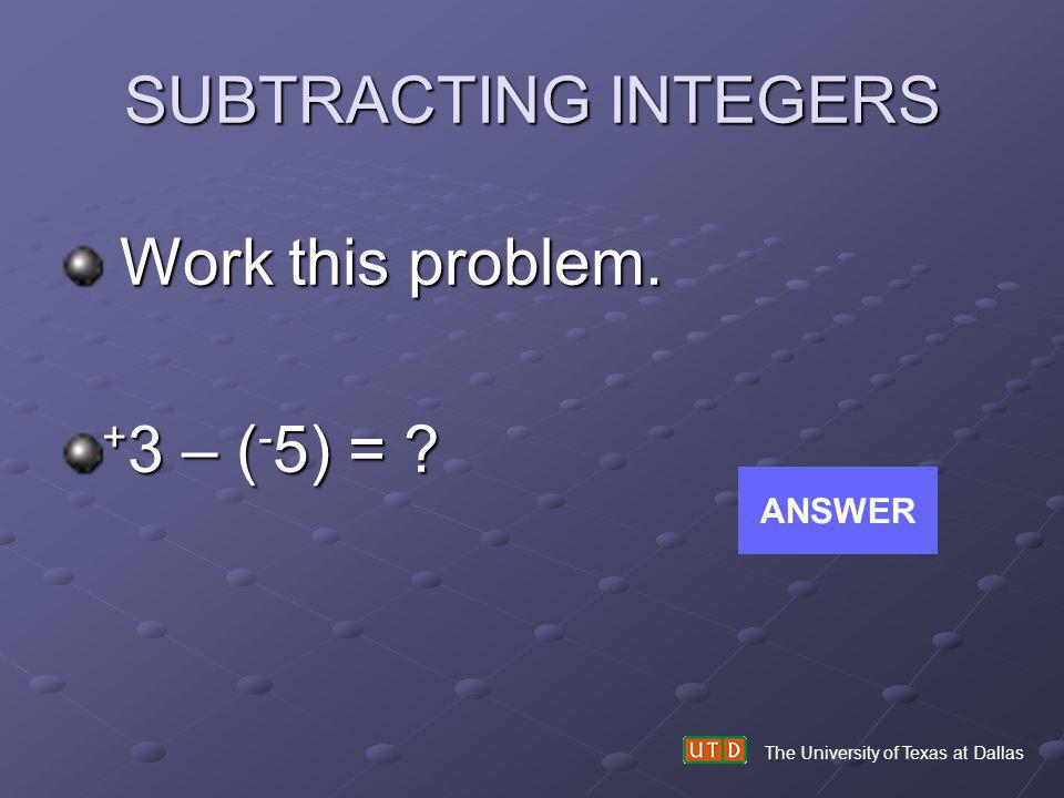 SUBTRACTING INTEGERS Work this problem. +3 – (-5) = ANSWER