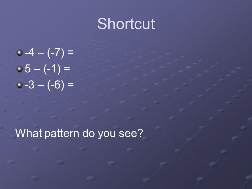 Shortcut -4 – (-7) = 5 – (-1) = -3 – (-6) = What pattern do you see
