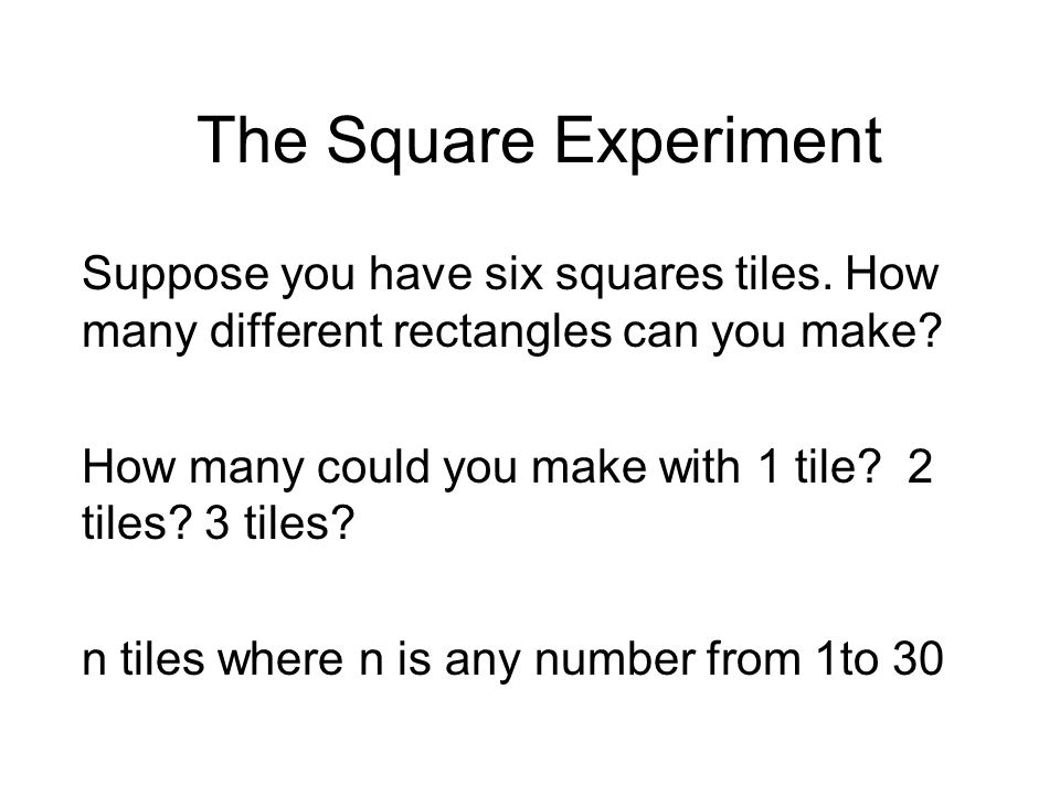 The Square Experiment Suppose you have six squares tiles. How many different rectangles can you make