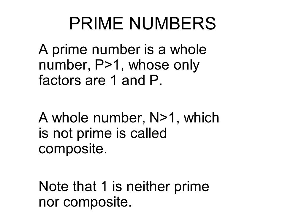 PRIME NUMBERS A prime number is a whole number, P>1, whose only factors are 1 and P. A whole number, N>1, which is not prime is called composite.