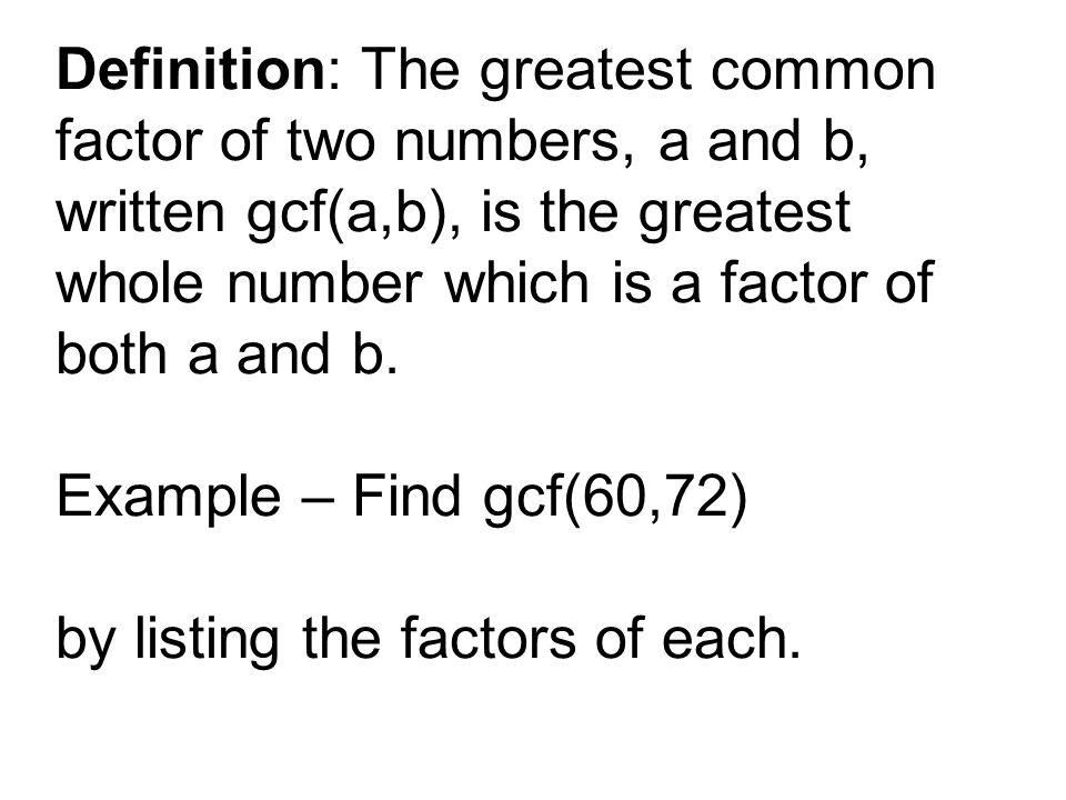 Definition: The greatest common factor of two numbers, a and b, written gcf(a,b), is the greatest whole number which is a factor of both a and b.