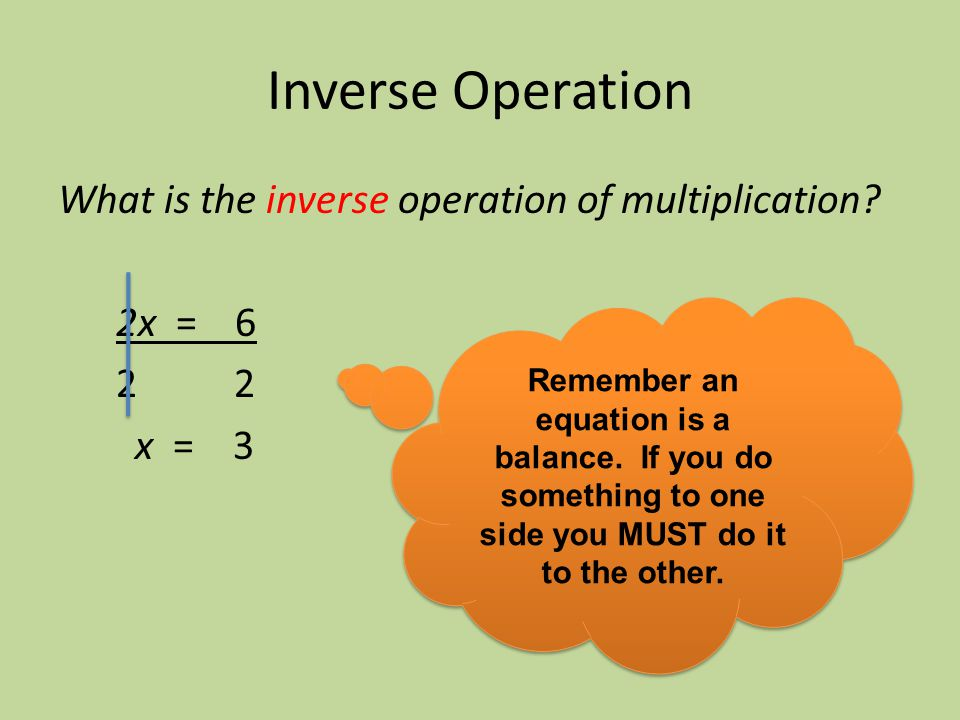 Inverse Operation What is the inverse operation of multiplication 2x = 6 2 2 x = 3
