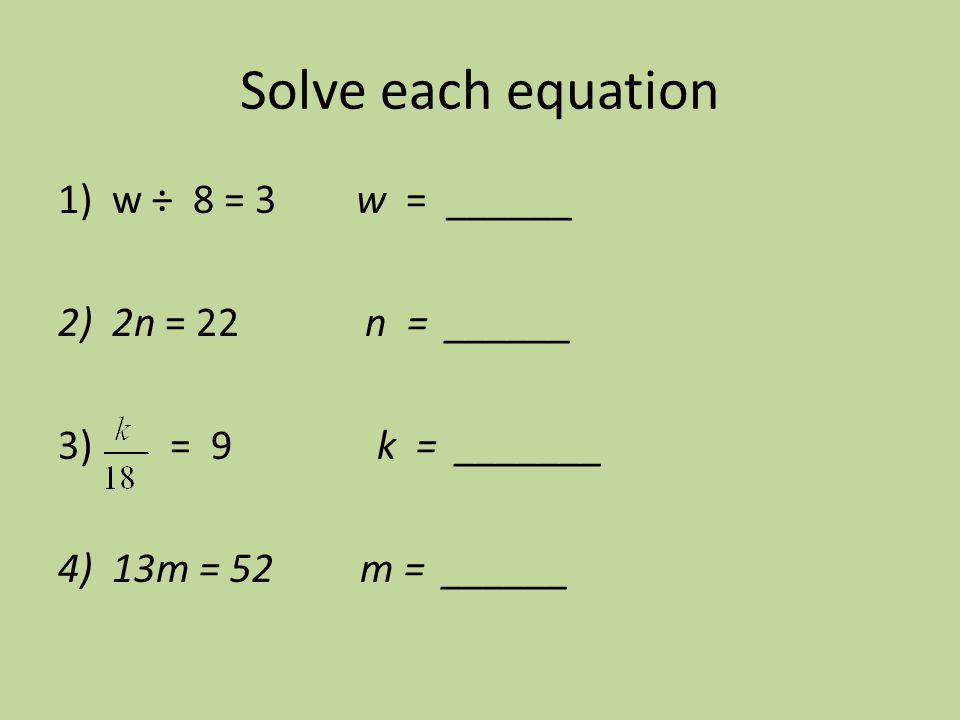 Solve each equation w ÷ 8 = 3 w = ______ 2n = 22 n = ______