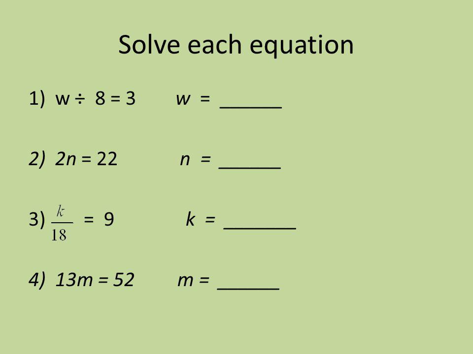 Solve each equation w ÷ 8 = 3 w = ______ 2n = 22 n = ______