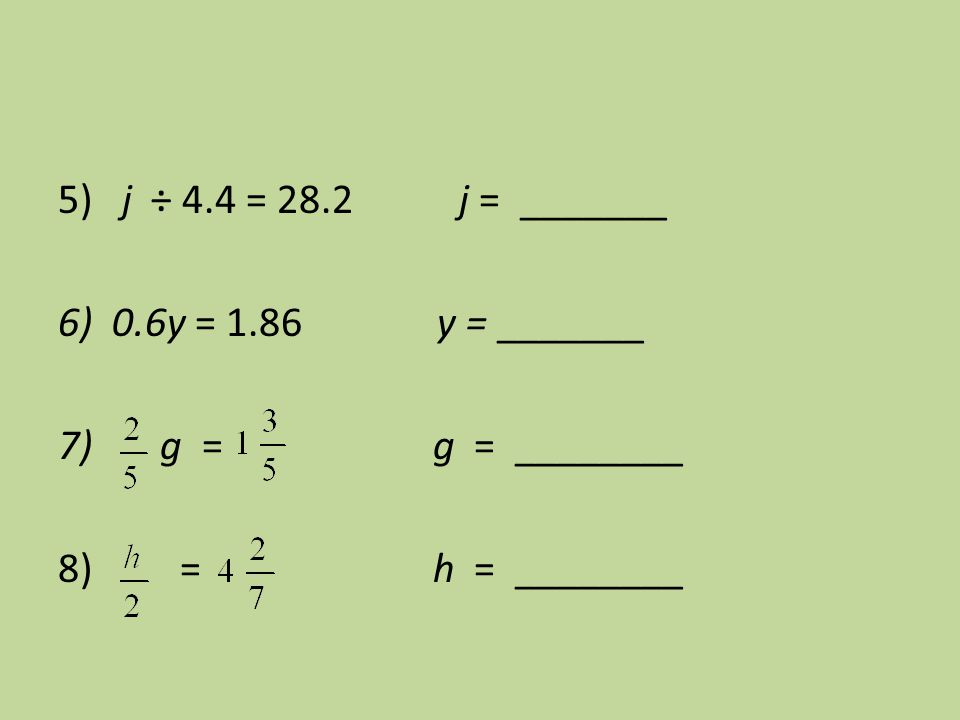 5) j ÷ 4.4 = 28.2 j = _______ 6) 0.6y = 1.86 y = _______. 7) g = g = ________.