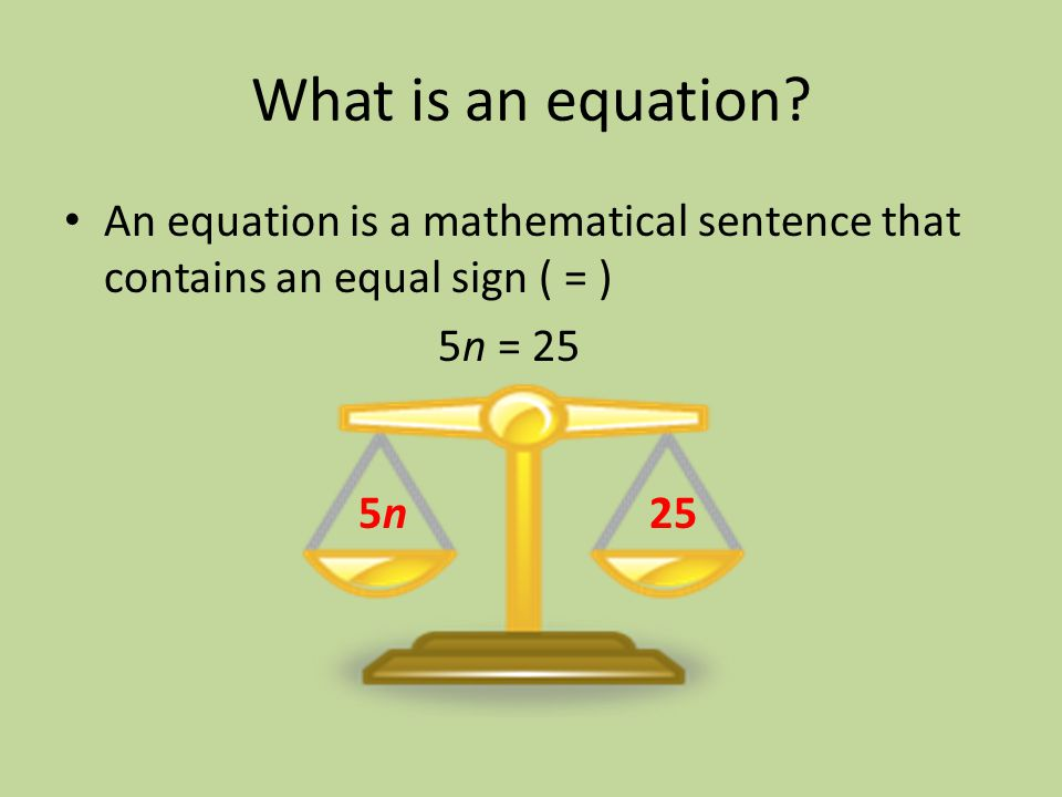 What is an equation An equation is a mathematical sentence that contains an equal sign ( = ) 5n = 25.