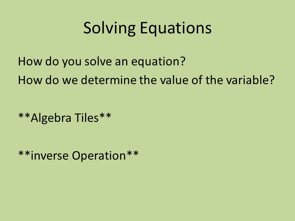 Solving Equations How do you solve an equation. How do we determine the value of the variable.