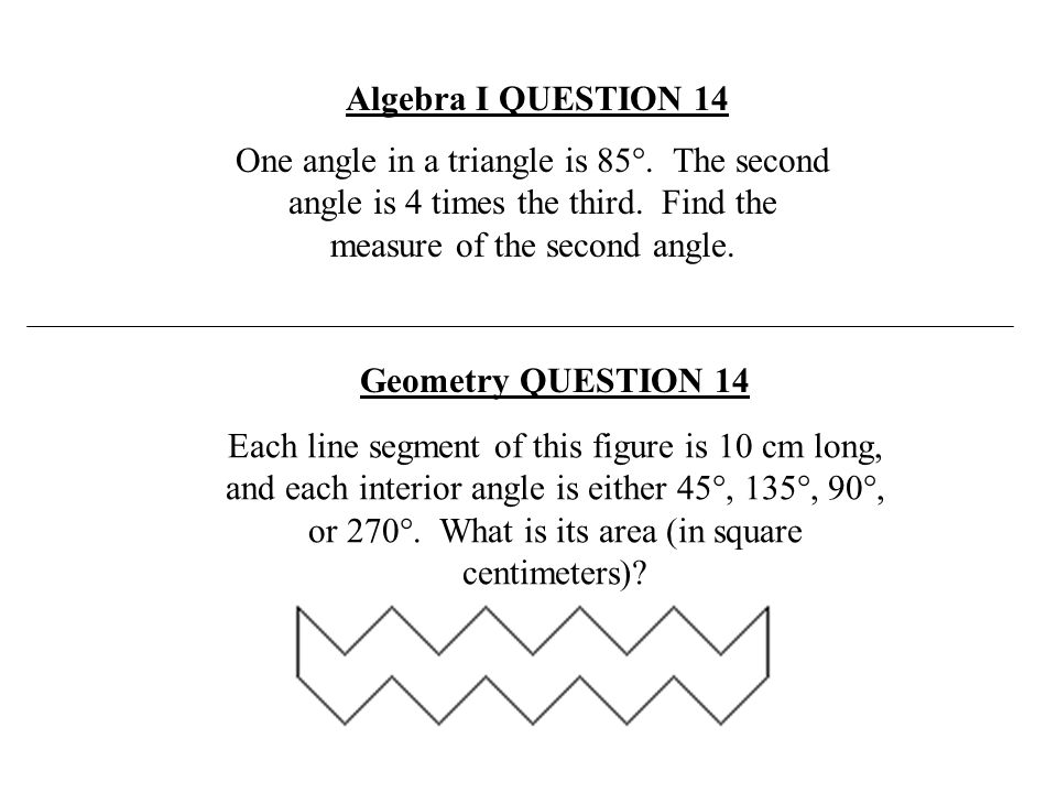 Algebra I QUESTION 14 One angle in a triangle is 85°. The second angle is 4 times the third. Find the measure of the second angle.