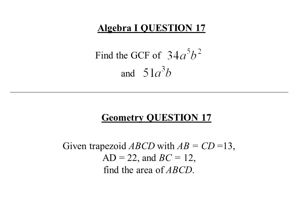 Algebra I QUESTION 17 Find the GCF of. and. Geometry QUESTION 17.