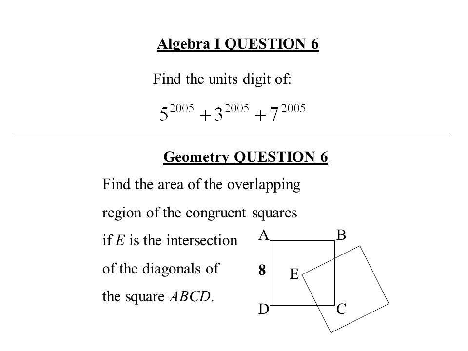 Algebra I QUESTION 6 Find the units digit of: Geometry QUESTION 6. Find the area of the overlapping.