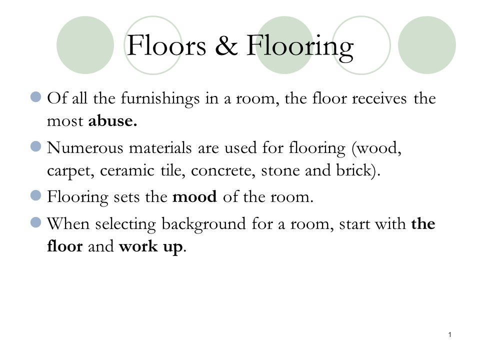Floors & Flooring Of all the furnishings in a room, the floor receives the most abuse.