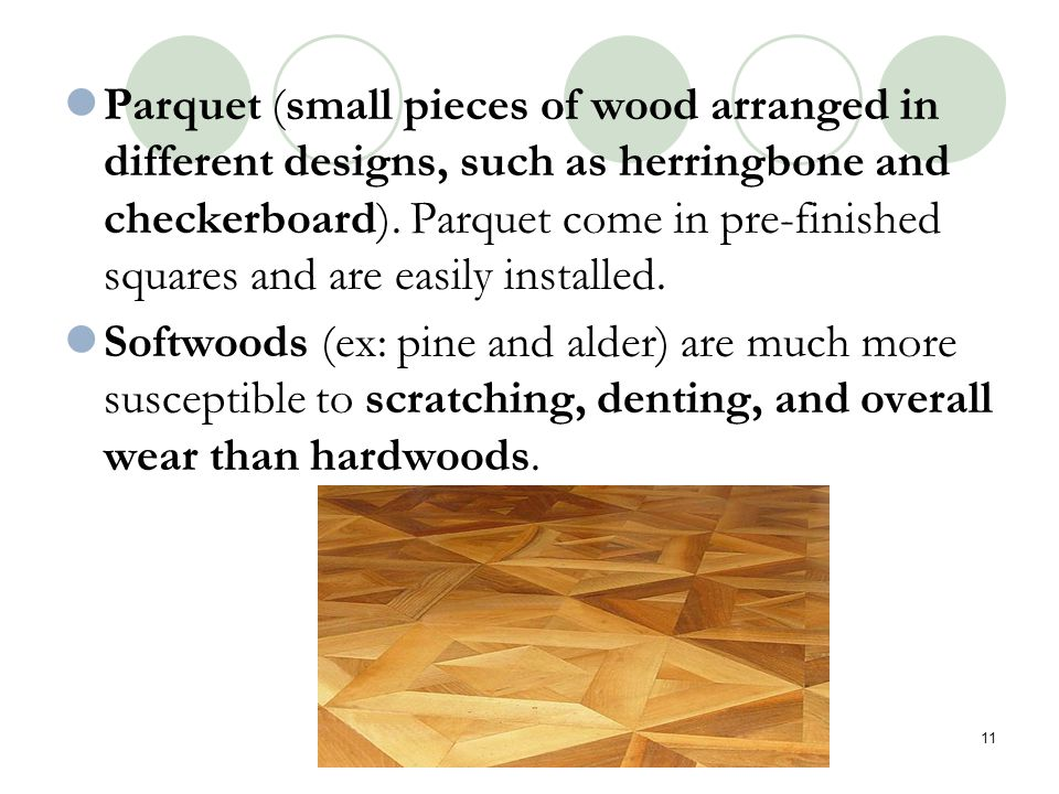 Parquet (small pieces of wood arranged in different designs, such as herringbone and checkerboard). Parquet come in pre-finished squares and are easily installed.