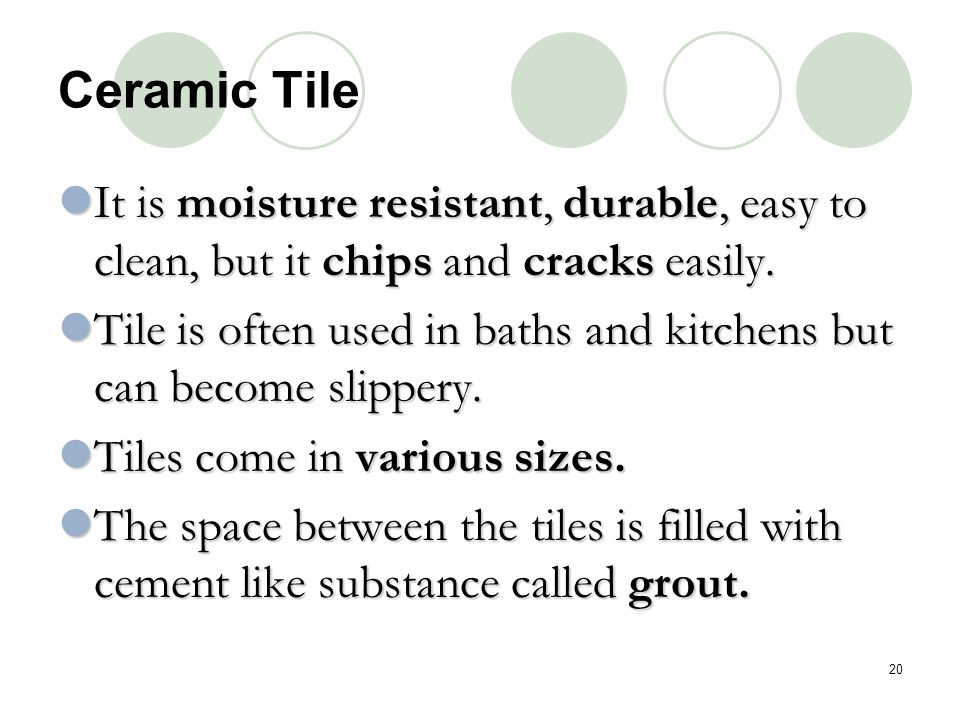 Ceramic Tile It is moisture resistant, durable, easy to clean, but it chips and cracks easily.