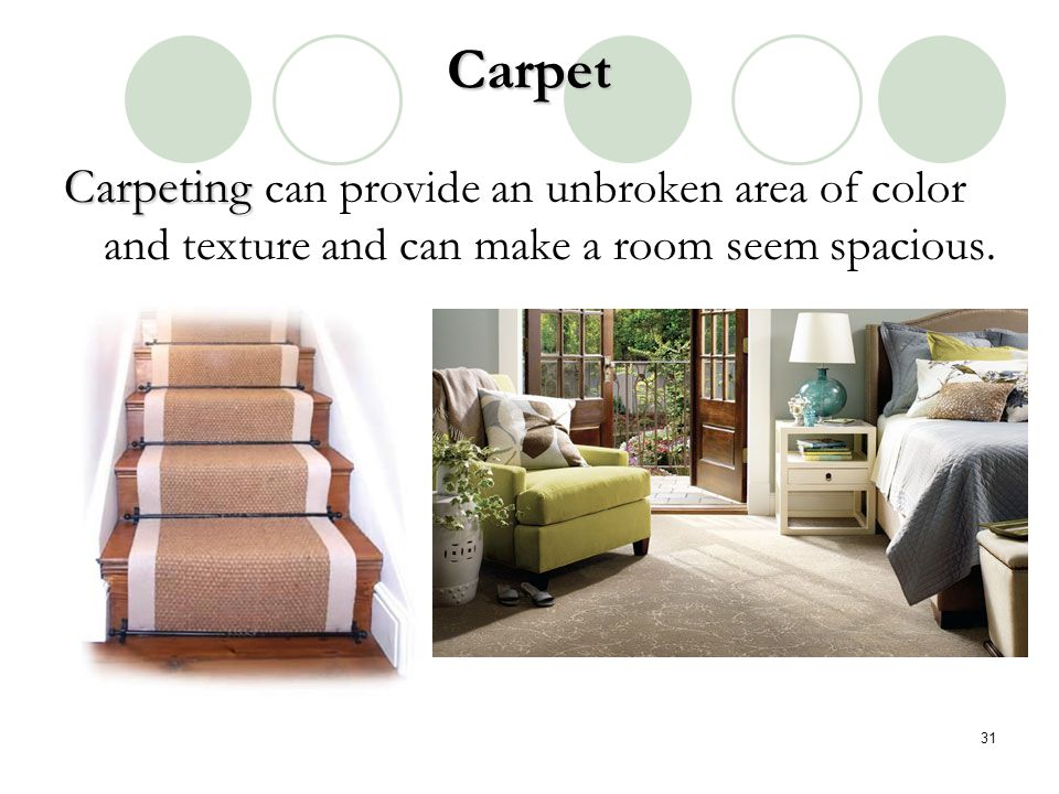 Carpet Carpeting can provide an unbroken area of color and texture and can make a room seem spacious.