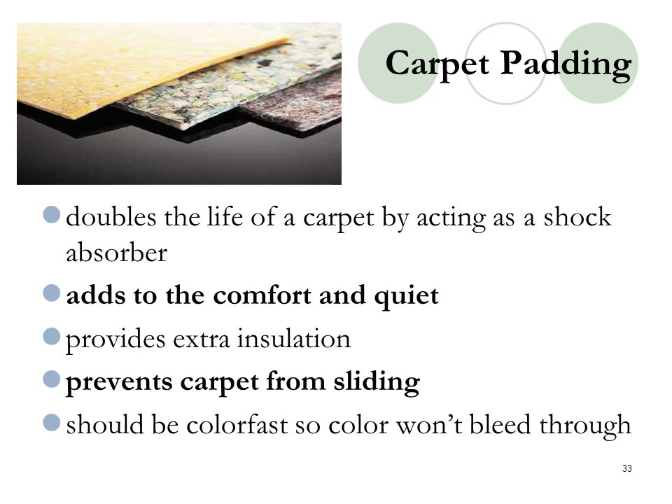Carpet Padding doubles the life of a carpet by acting as a shock absorber. adds to the comfort and quiet.