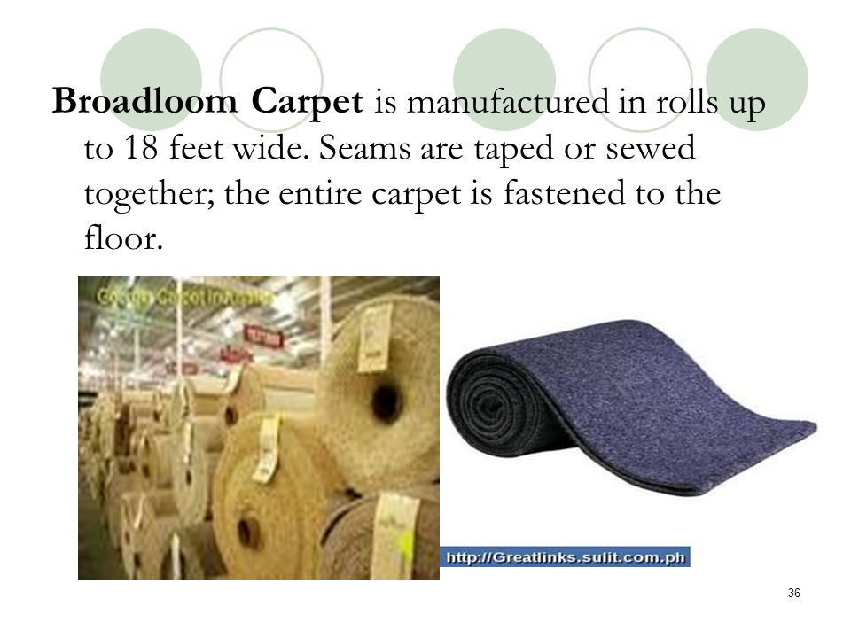 Broadloom Carpet is manufactured in rolls up to 18 feet wide
