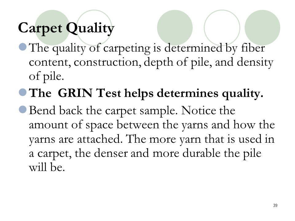Carpet Quality The quality of carpeting is determined by fiber content, construction, depth of pile, and density of pile.