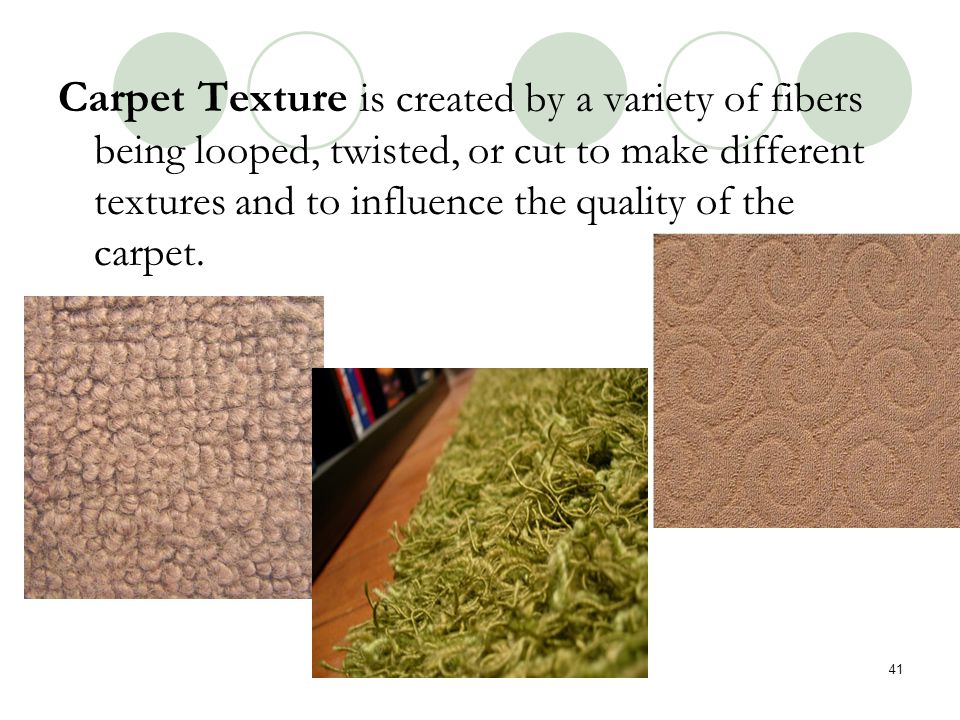 Carpet Texture is created by a variety of fibers being looped, twisted, or cut to make different textures and to influence the quality of the carpet.