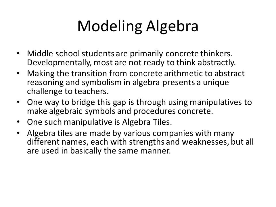 Modeling Algebra Middle school students are primarily concrete thinkers. Developmentally, most are not ready to think abstractly.