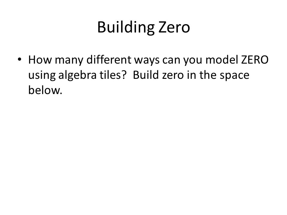 Building Zero How many different ways can you model ZERO using algebra tiles.
