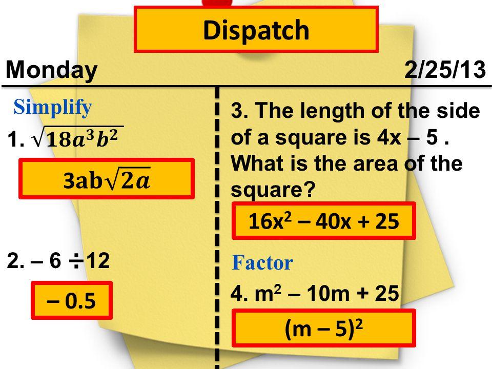 Dispatch Monday 2/25/13 3𝐚𝐛 𝟐𝒂 16x2 – 40x + 25 – 0.5 (m – 5)2 Simplify