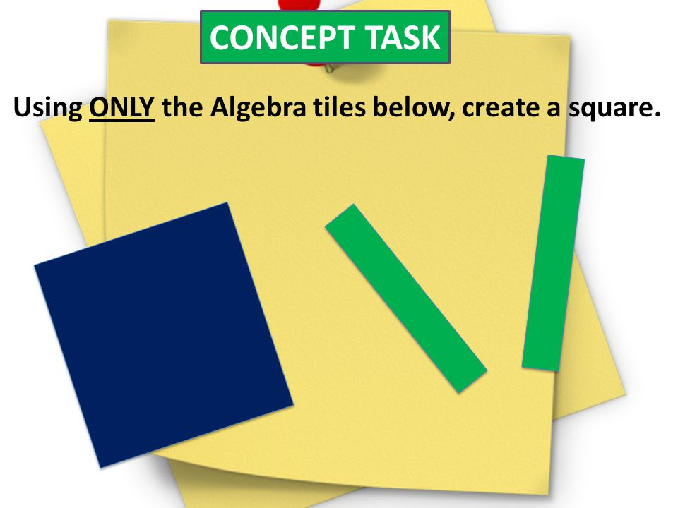 CONCEPT TASK Using ONLY the Algebra tiles below, create a square.